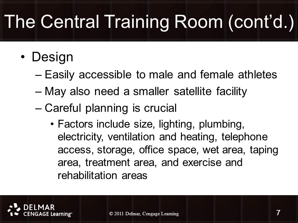 © 2010 Delmar, Cengage Learning 7 © 2011 Delmar, Cengage Learning 7 The Central Training Room (cont'd.) Design –Easily accessible to male and female athletes –May also need a smaller satellite facility –Careful planning is crucial Factors include size, lighting, plumbing, electricity, ventilation and heating, telephone access, storage, office space, wet area, taping area, treatment area, and exercise and rehabilitation areas 7