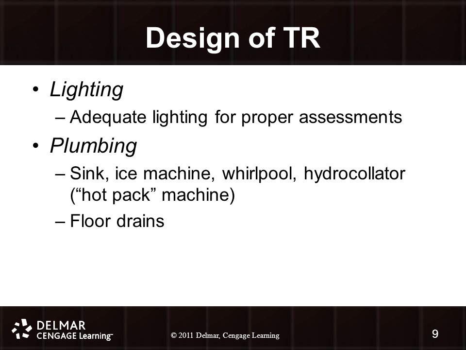 © 2010 Delmar, Cengage Learning 9 © 2011 Delmar, Cengage Learning 9 Design of TR Lighting –Adequate lighting for proper assessments Plumbing –Sink, ice machine, whirlpool, hydrocollator ( hot pack machine) –Floor drains
