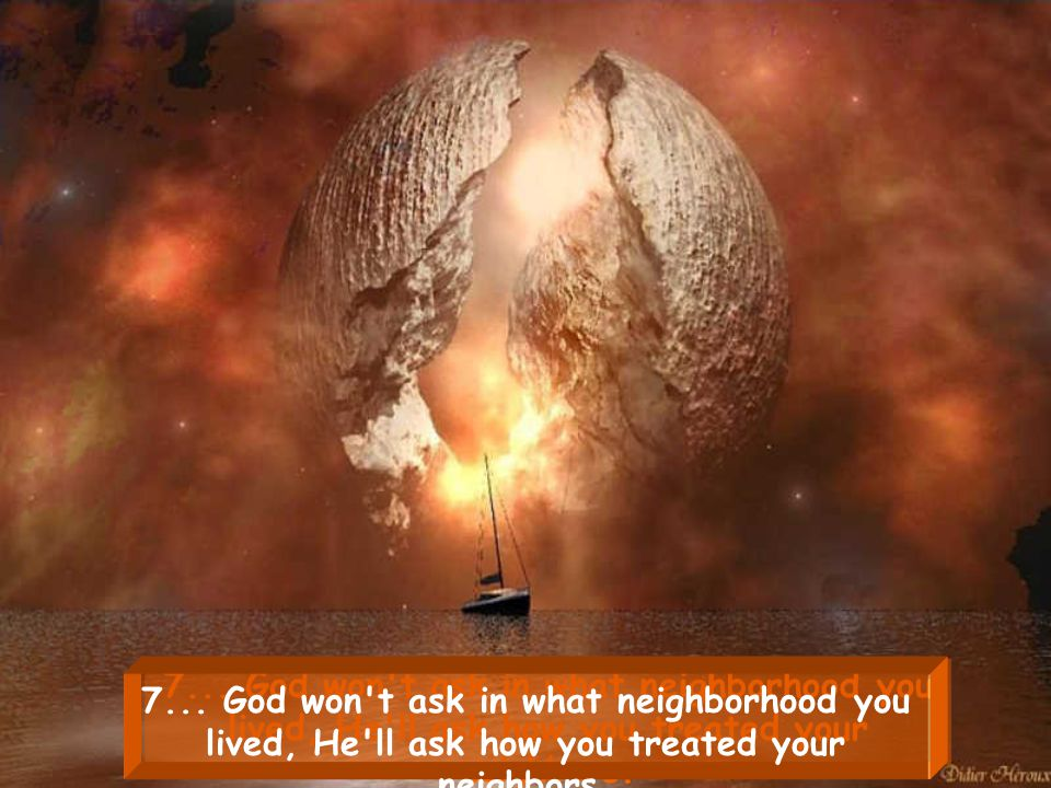 7... God won t ask in what neighborhood you lived, He ll ask how you treated your neighbors.