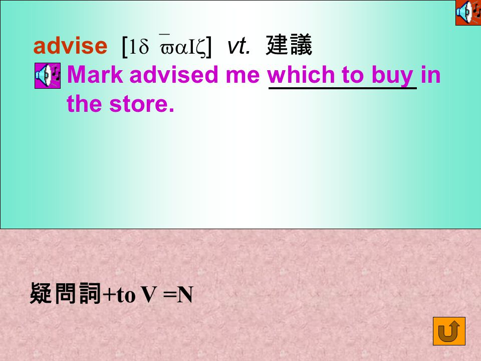 advise [ 1d`vaIz ] vt. 建議 Mark advised me which to buy in the store. 疑問詞 +to V =N