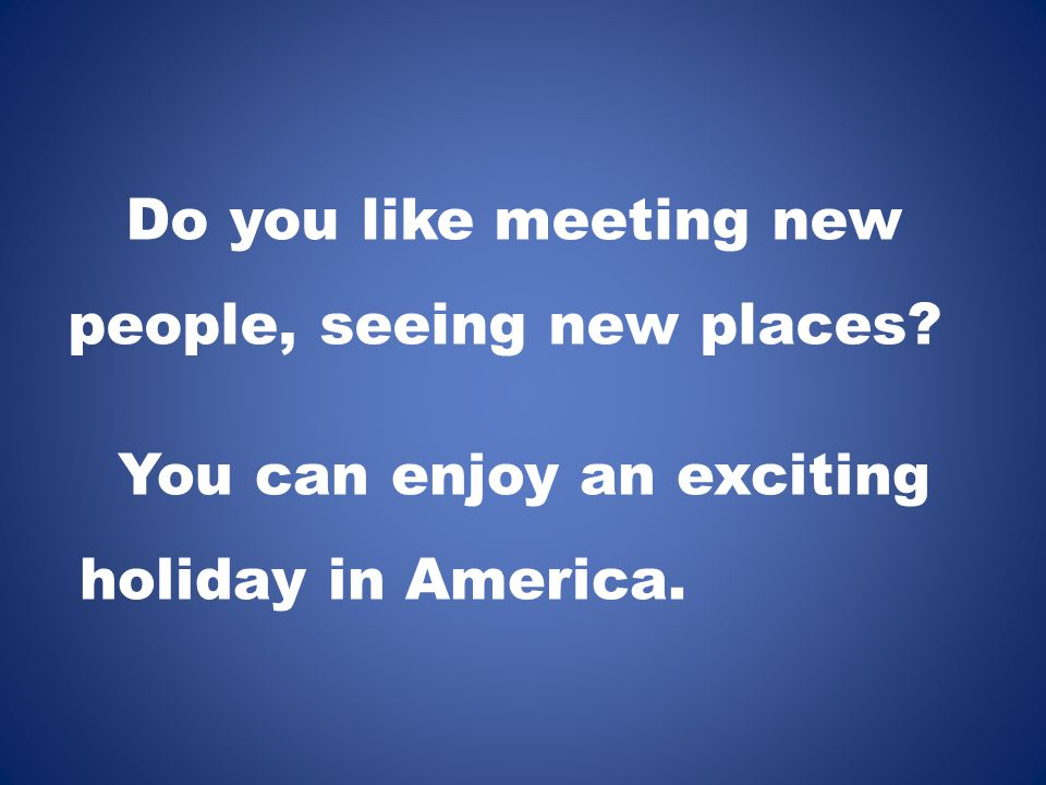 Do you like meeting new people, seeing new places? You can enjoy an exciting holiday in America.