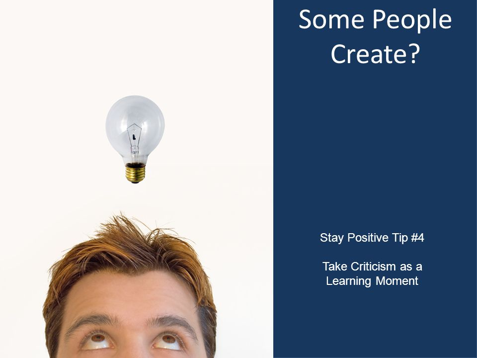 Some People Create Stay Positive Tip #4 Take Criticism as a Learning Moment