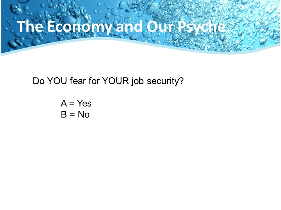 The Economy and Our Psyche Do YOU fear for YOUR job security? A = Yes B = No
