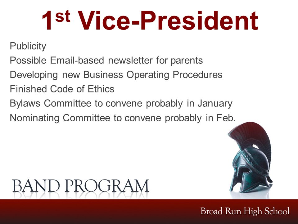 1 st Vice-President Publicity Possible Email-based newsletter for parents Developing new Business Operating Procedures Finished Code of Ethics Bylaws Committee to convene probably in January Nominating Committee to convene probably in Feb.