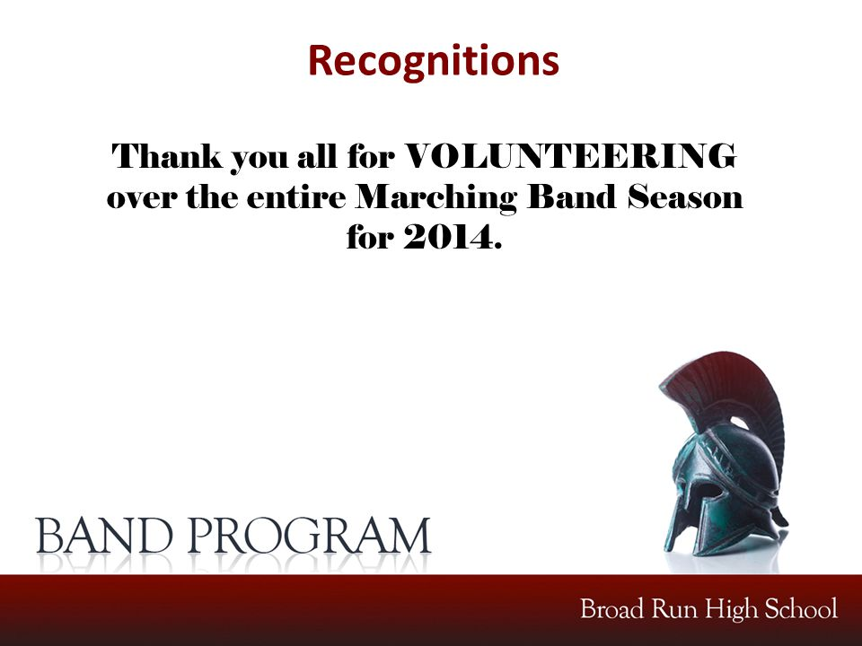 Recognitions Thank you all for VOLUNTEERING over the entire Marching Band Season for 2014.