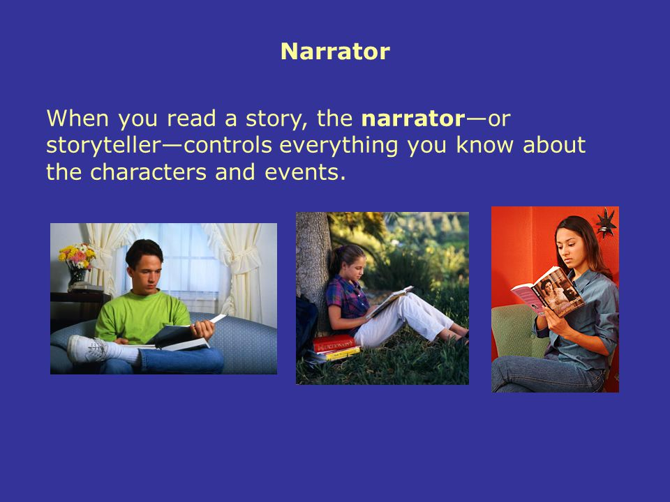 A writer's choice of a narrator determines the point of view of the story—the perspective from which the story is told.