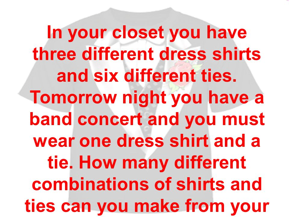 In your closet you have three different dress shirts and six different ties.