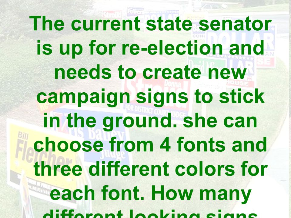 The current state senator is up for re-election and needs to create new campaign signs to stick in the ground. she can choose from 4 fonts and three d