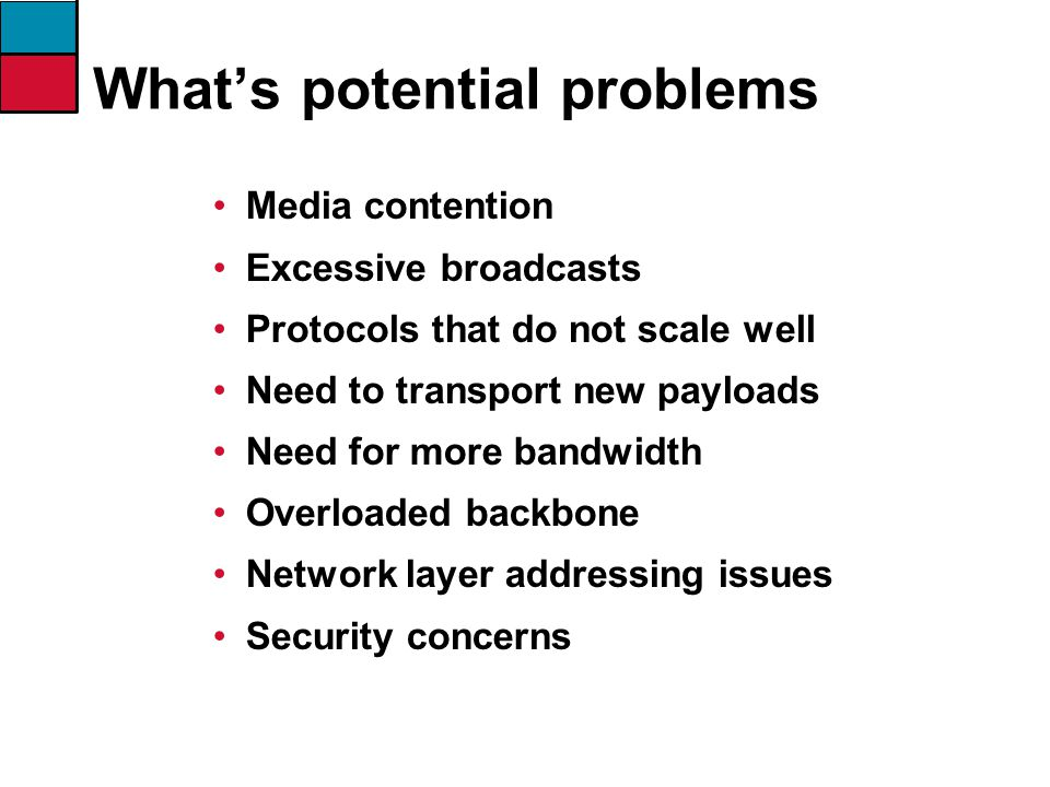 What's potential problems Media contention Excessive broadcasts Protocols that do not scale well Need to transport new payloads Need for more bandwidth Overloaded backbone Network layer addressing issues Security concerns
