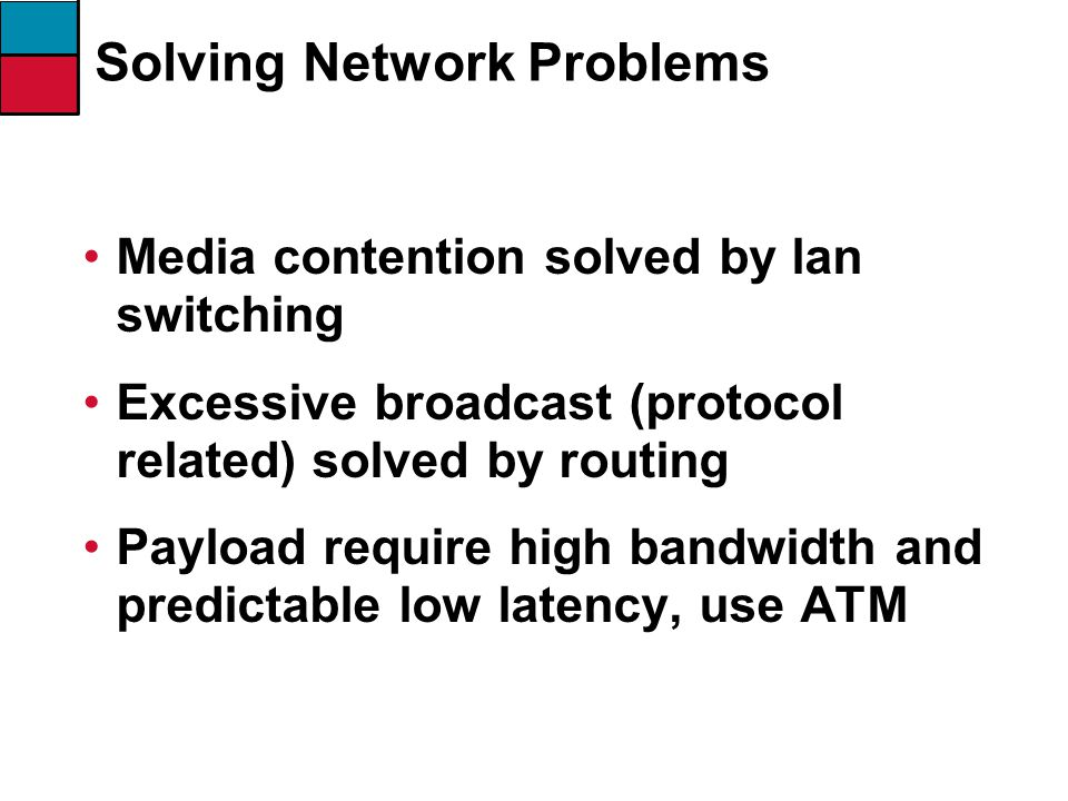 Media contention solved by lan switching Excessive broadcast (protocol related) solved by routing Payload require high bandwidth and predictable low latency, use ATM