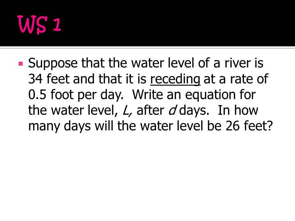  Suppose that the water level of a river is 34 feet and that it is receding at a rate of 0.5 foot per day. Write an equation for the water level, L,