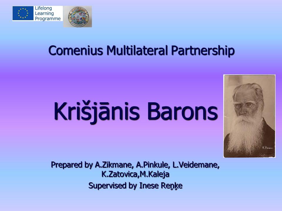 Comenius Multilateral Partnership Krišjānis Barons Prepared by A.Zikmane, A.Pinkule, L.Veidemane, K.Zatovica,M.Kaleja Supervised by Inese Reņķe