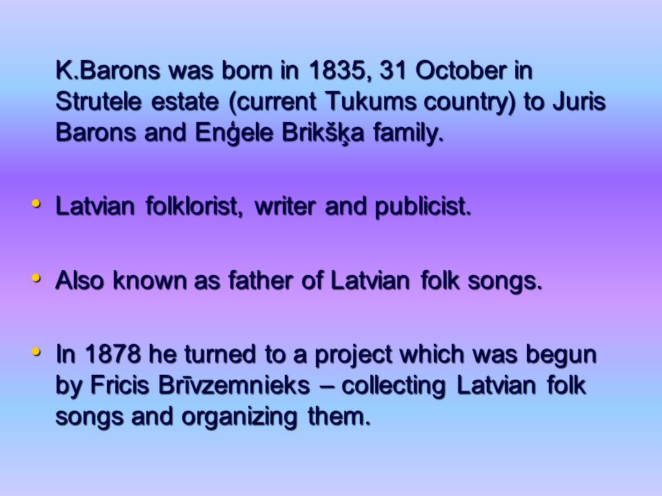 K.Barons was born in 1835, 31 October in Strutele estate (current Tukums country) to Juris Barons and Enģele Brikšķa family. Latvian folklorist, write