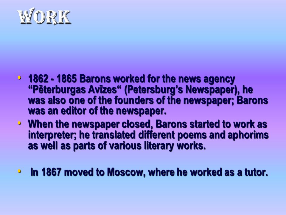 Work 1862 - 1865 Barons worked for the news agency Pēterburgas Avīzes (Petersburg's Newspaper), he was also one of the founders of the newspaper; Barons was an editor of the newspaper.