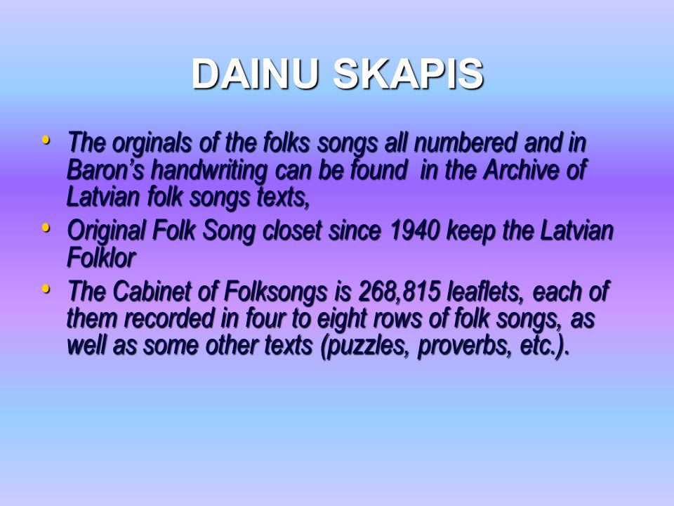 DAINU SKAPIS The orginals of the folks songs all numbered and in Baron's handwriting can be found in the Archive of Latvian folk songs texts, The orgi