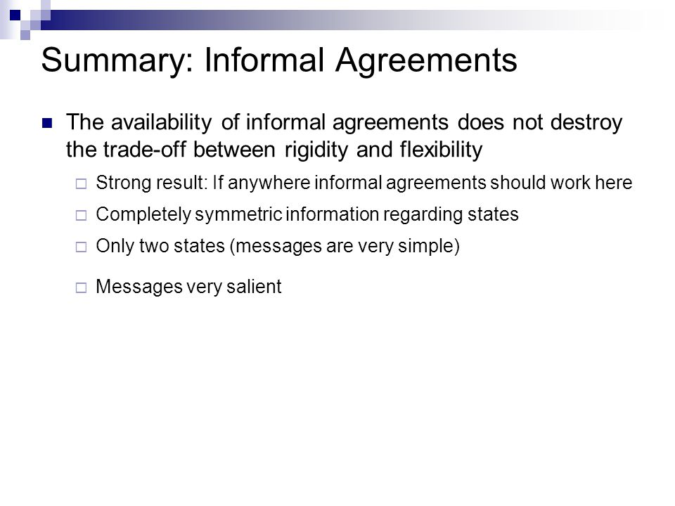 Summary: Informal Agreements The availability of informal agreements does not destroy the trade-off between rigidity and flexibility  Strong result: If anywhere informal agreements should work here  Completely symmetric information regarding states  Only two states (messages are very simple)  Messages very salient