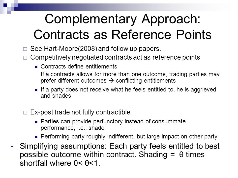 Complementary Approach: Contracts as Reference Points  See Hart-Moore(2008) and follow up papers.