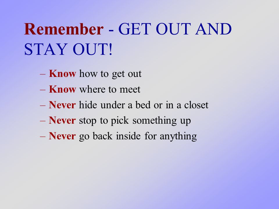 –Know how to get out –Know where to meet –Never hide under a bed or in a closet –Never stop to pick something up –Never go back inside for anything Remember - GET OUT AND STAY OUT!