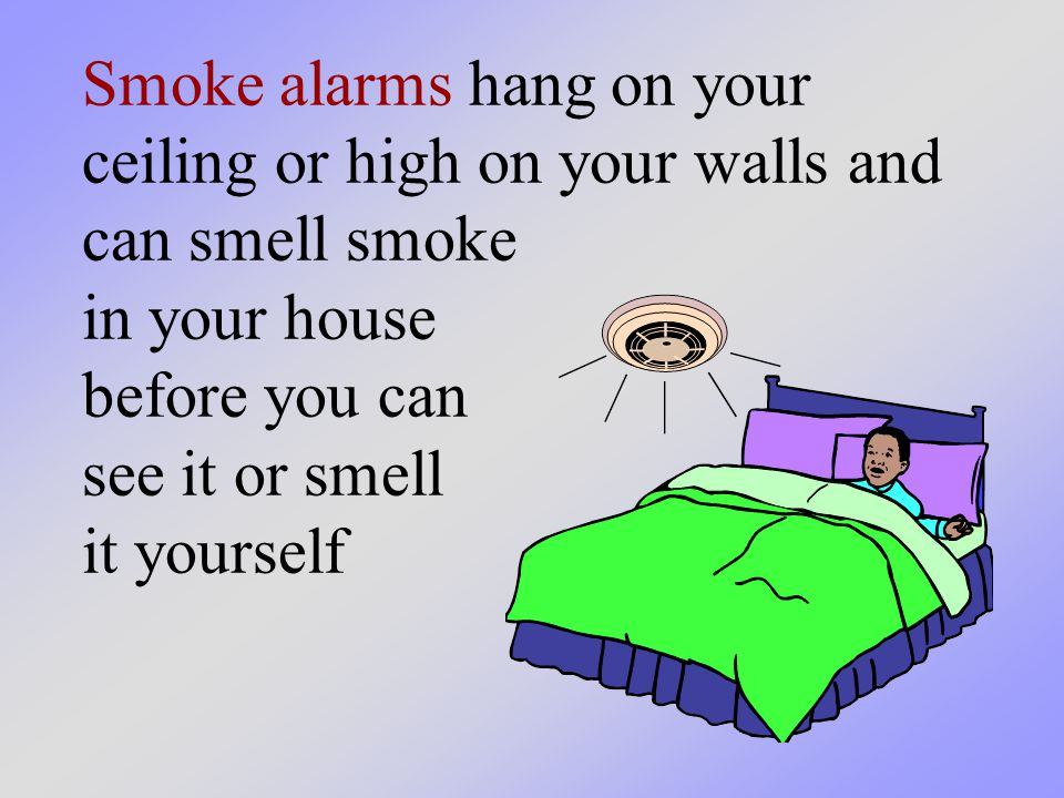 Smoke alarms hang on your ceiling or high on your walls and can smell smoke in your house before you can see it or smell it yourself