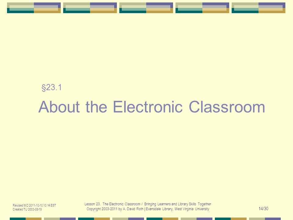 Revised MO 2011-10-10 10:14 EST Created TU 2003-08-19 Lesson 23. The Electronic Classroom / Bringing Learners and Library Skills Together Copyright 20