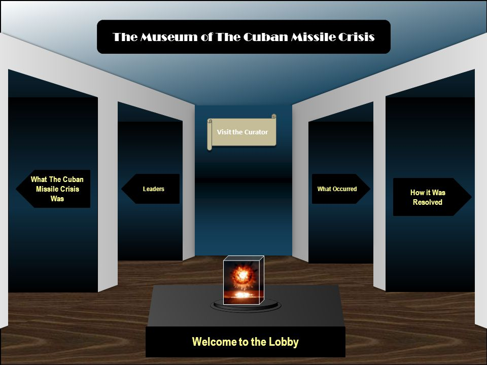 Museum Entrance Welcome to the Lobby What The Cuban Missile Crisis Was Leaders How it Was Resolved What Occurred The Museum of The Cuban Missile Crisis Visit the Curator