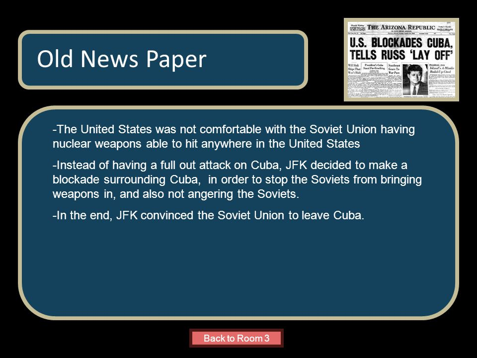 Name of Museum -The United States was not comfortable with the Soviet Union having nuclear weapons able to hit anywhere in the United States -Instead of having a full out attack on Cuba, JFK decided to make a blockade surrounding Cuba, in order to stop the Soviets from bringing weapons in, and also not angering the Soviets.