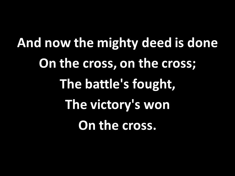And now the mighty deed is done On the cross, on the cross; The battle s fought, The victory s won On the cross.