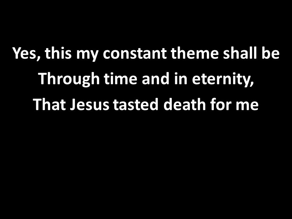 Yes, this my constant theme shall be Through time and in eternity, That Jesus tasted death for me
