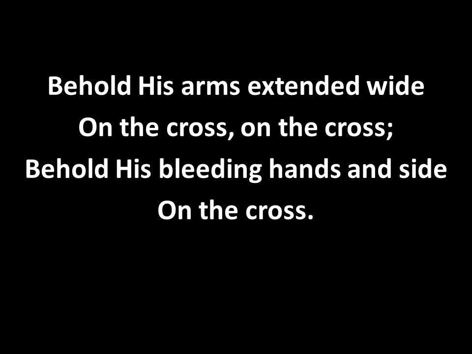 Behold His arms extended wide On the cross, on the cross; Behold His bleeding hands and side On the cross.