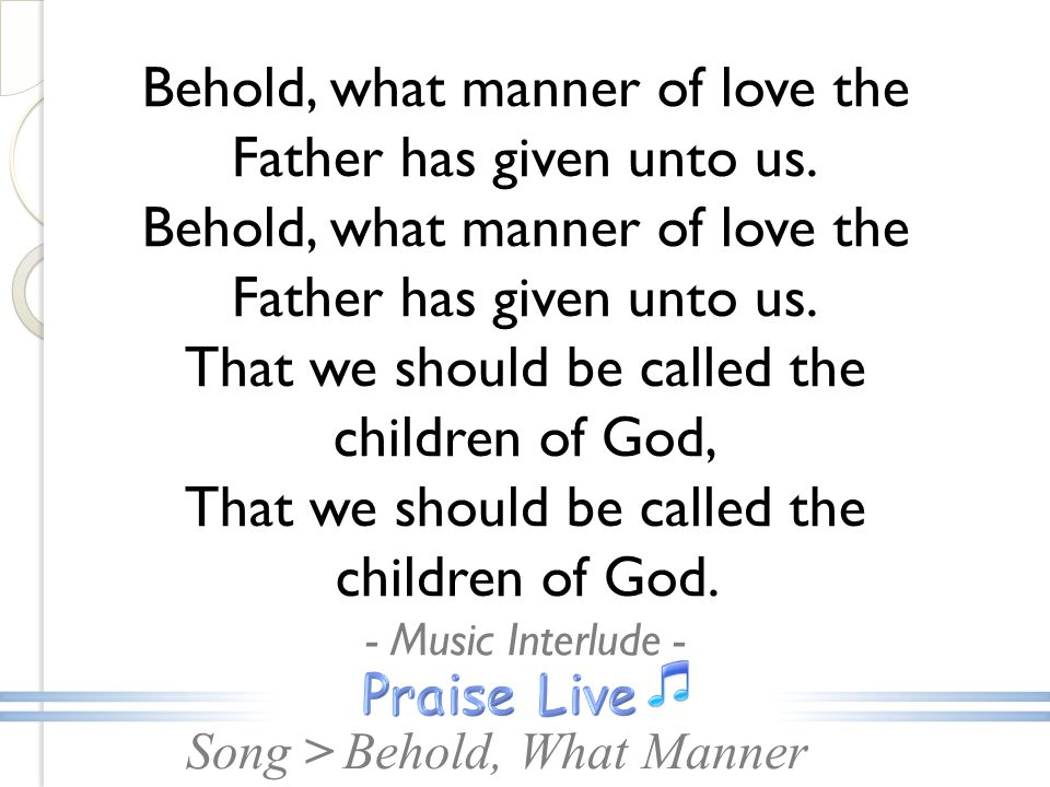 Song >Behold, What Manner Behold, what manner of love the Father has given unto us.