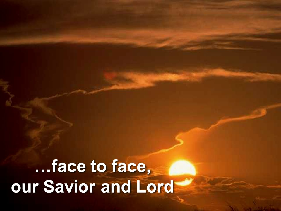 …face to face, our Savior and Lord
