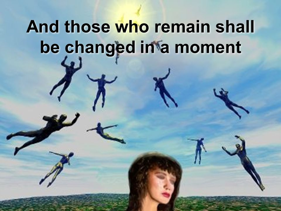 And those who remain shall be changed in a moment