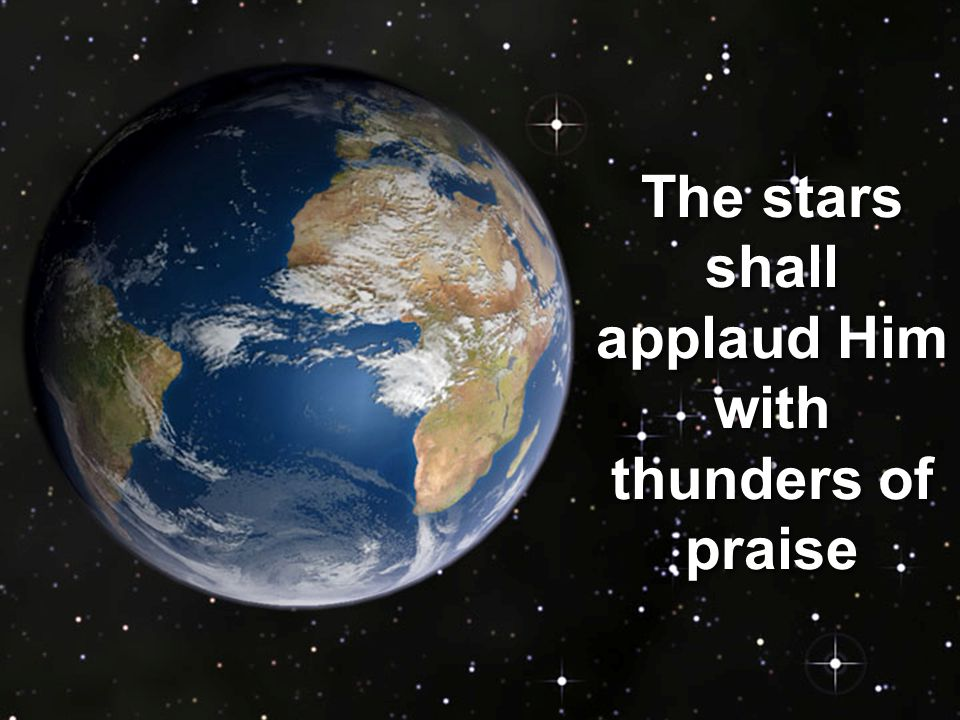 The stars shall applaud Him with thunders of praise