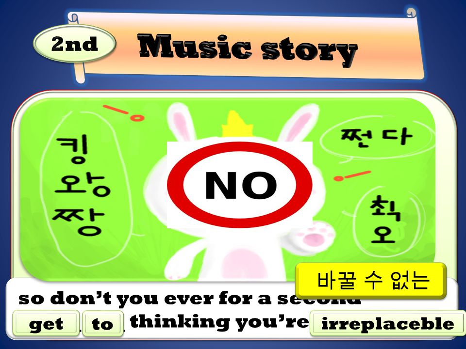 so don't you ever for a second thinking you're. get to irreplaceble 바꿀 수 없는
