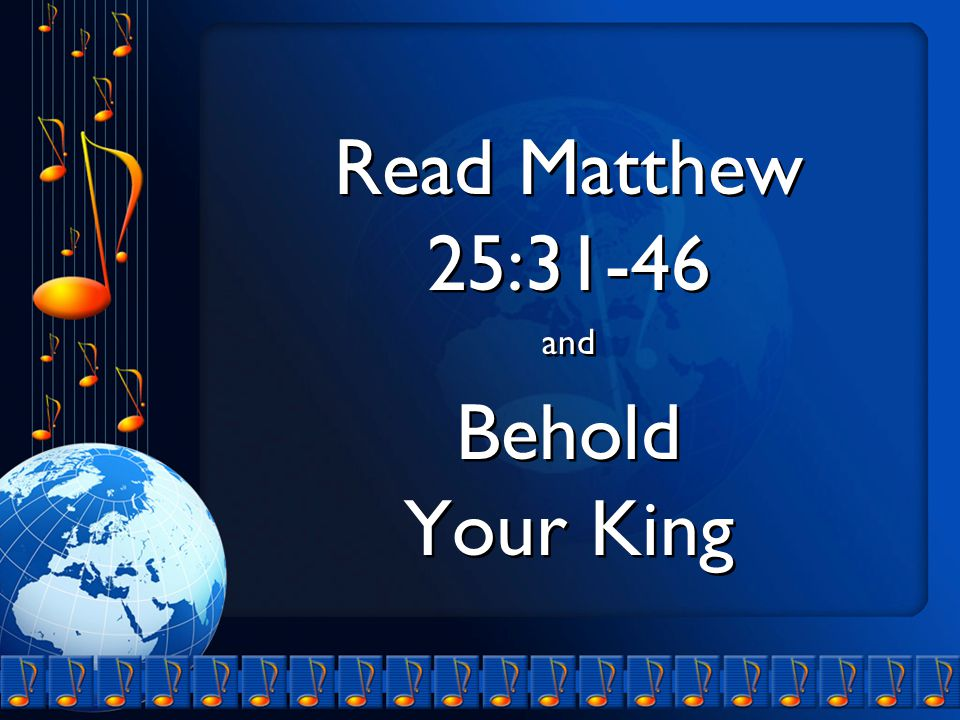 Read Matthew 25:31-46 and Behold Your King Read Matthew 25:31-46 and Behold Your King