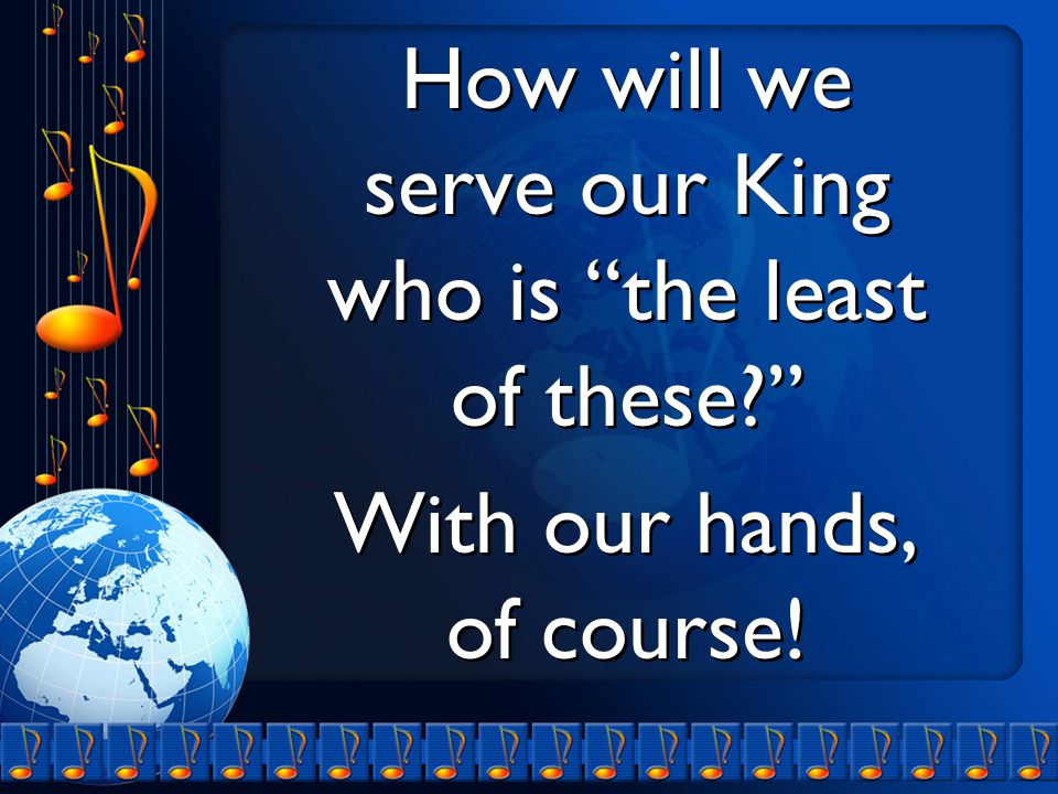 How will we serve our King who is the least of these With our hands, of course.
