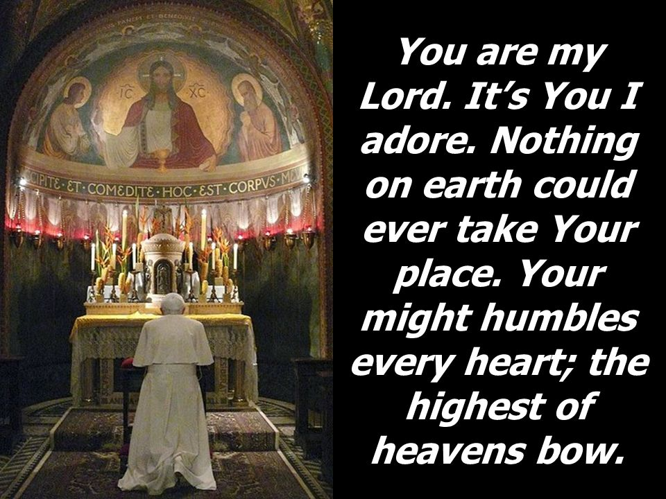 You are my Lord. It's You I adore. Nothing on earth could ever take Your place. Your might humbles every heart; the highest of heavens bow.