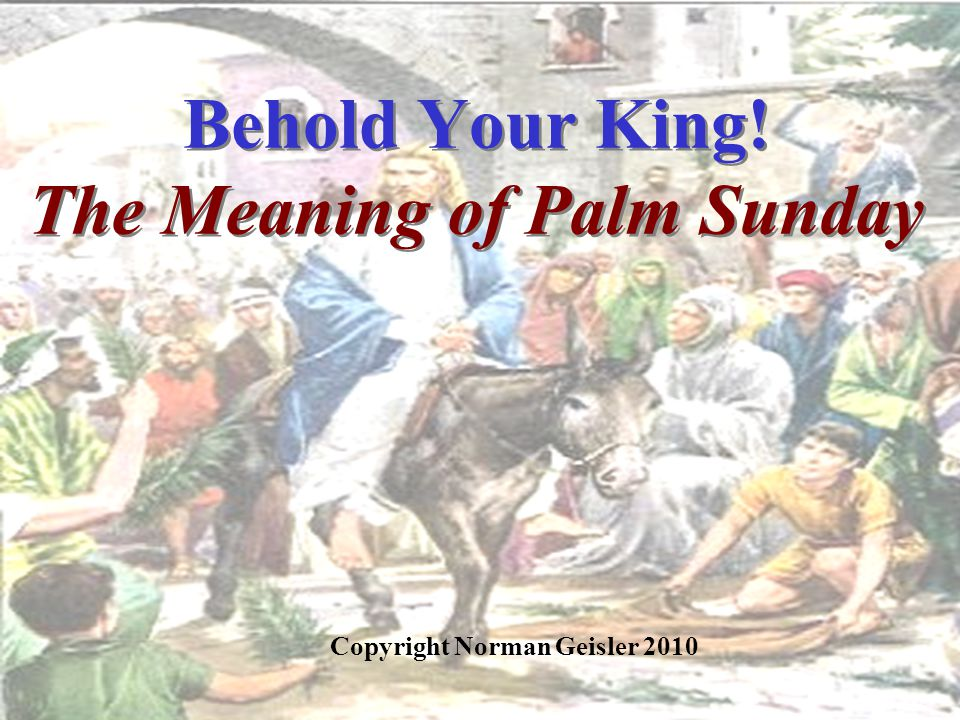 Behold Your King! The Meaning of Palm Sunday Copyright Norman Geisler 2010