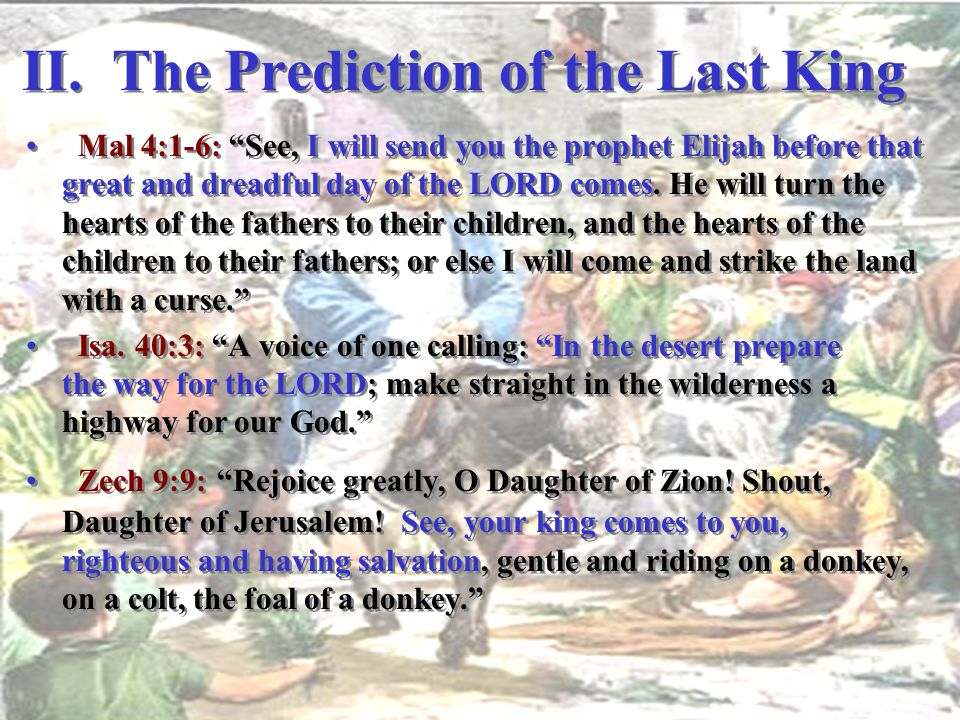 "II. The Prediction of the Last King Mal 4:1-6: ""See, I will send you the prophet Elijah before that great and dreadful day of the LORD comes. He will"