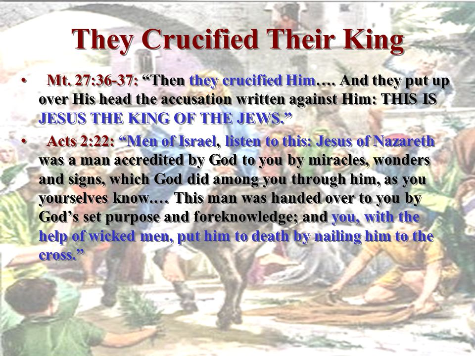 "They Crucified Their King Mt. 27:36-37: ""Then they crucified Him…. And they put up over His head the accusation written against Him: THIS IS JESUS THE"