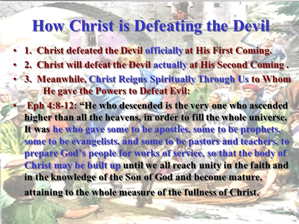 How Christ is Defeating the Devil 1. Christ defeated the Devil officially at His First Coming. 2. Christ will defeat the Devil actually at His Second