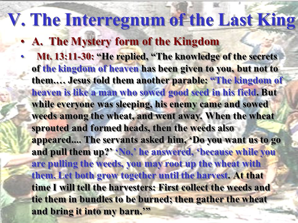 "V. The Interregnum of the Last King A. The Mystery form of the Kingdom Mt. 13:11-30: ""He replied, ""The knowledge of the secrets of the kingdom of heav"