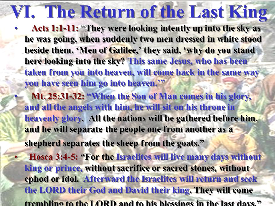 "VI. The Return of the Last King Acts 1:1-11: ""They were looking intently up into the sky as he was going, when suddenly two men dressed in white stood"