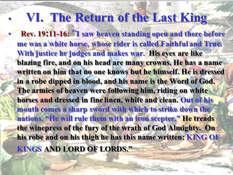 "VI. The Return of the Last King Rev. 19 : 11-16: "" I saw heaven standing open and there before me was a white horse, whose rider is called Faithful an"