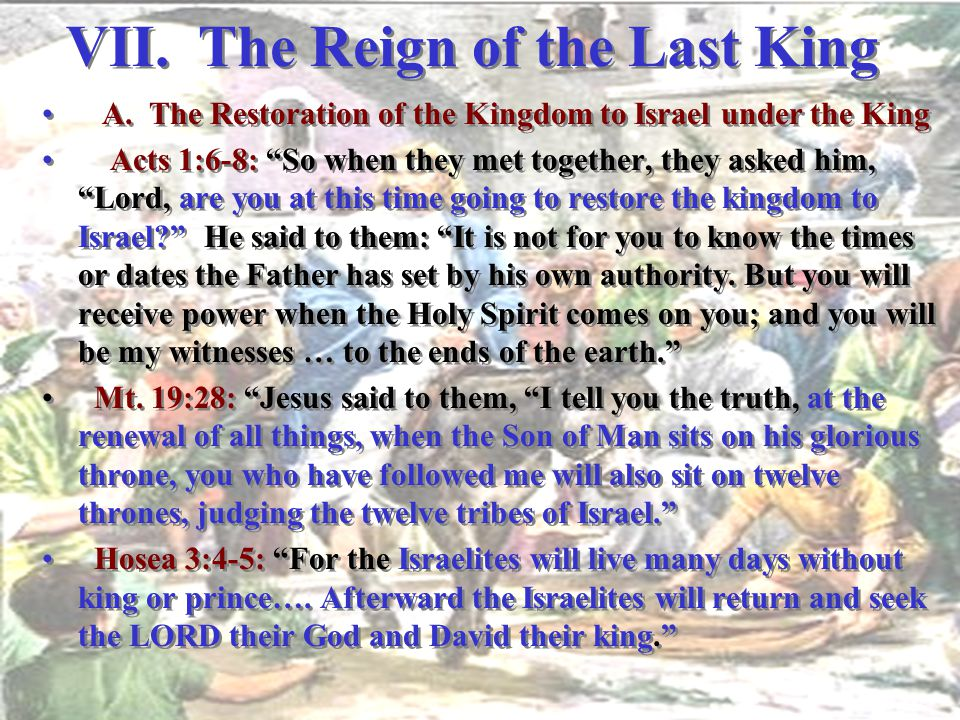 "VII. The Reign of the Last King A. The Restoration of the Kingdom to Israel under the King Acts 1:6-8: ""So when they met together, they asked him, ""Lo"