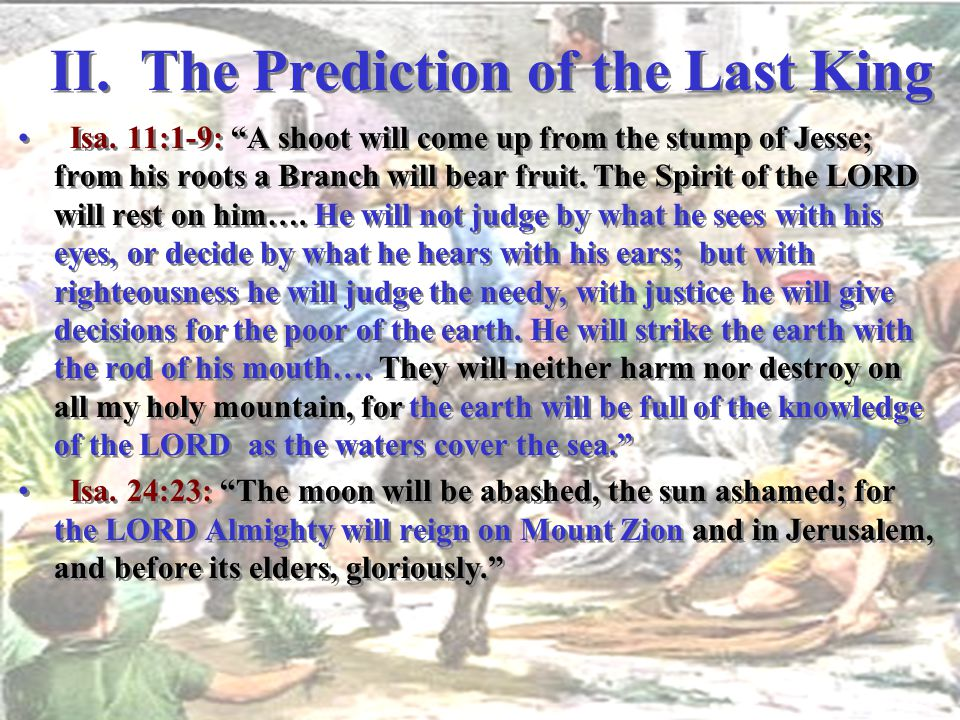 "II. The Prediction of the Last King Isa. 11:1-9: ""A shoot will come up from the stump of Jesse; from his roots a Branch will bear fruit. The Spirit of"