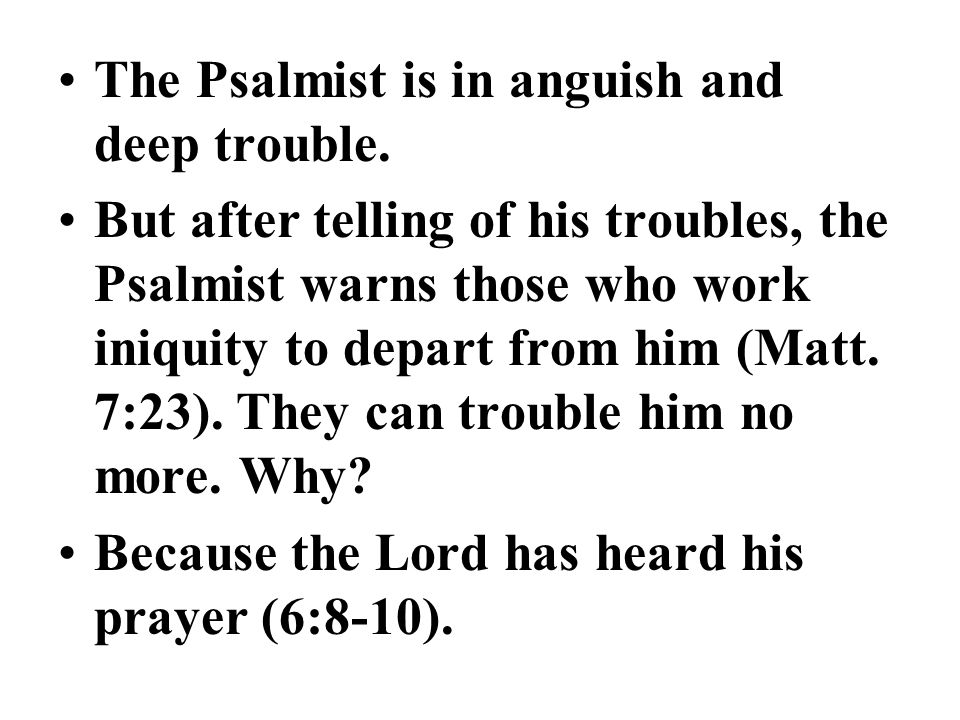 The Psalmist is in anguish and deep trouble. But after telling of his troubles, the Psalmist warns those who work iniquity to depart from him (Matt. 7