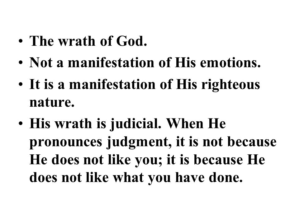 The wrath of God. Not a manifestation of His emotions. It is a manifestation of His righteous nature. His wrath is judicial. When He pronounces judgme