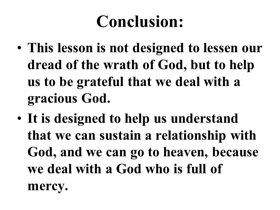 Conclusion: This lesson is not designed to lessen our dread of the wrath of God, but to help us to be grateful that we deal with a gracious God. It is