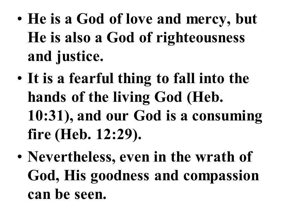 He is a God of love and mercy, but He is also a God of righteousness and justice. It is a fearful thing to fall into the hands of the living God (Heb.